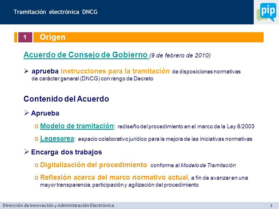 Dirección de Innovación y Administración Electrónica 3 Tramitación electrónica DNCG 1 Origen Acuerdo de Consejo de Gobierno Acuerdo de Consejo de Gobierno (9 de febrero de 2010) aprueba instrucciones para la tramitación de disposiciones normativas de carácter general (DNCG) con rango de Decreto Contenido del Acuerdo Aprueba oModelo de tramitación : rediseño del procedimiento en el marco de la Ley 8/2003Modelo de tramitación oLegesarea : espacio colaborativo jurídico para la mejora de las iniciativas normativasLegesarea Encarga dos trabajos oDigitalización del procedimiento conforme al Modelo de Tramitación oReflexión acerca del marco normativo actual, a fin de avanzar en una mayor transparencia, participación y agilización del procedimiento