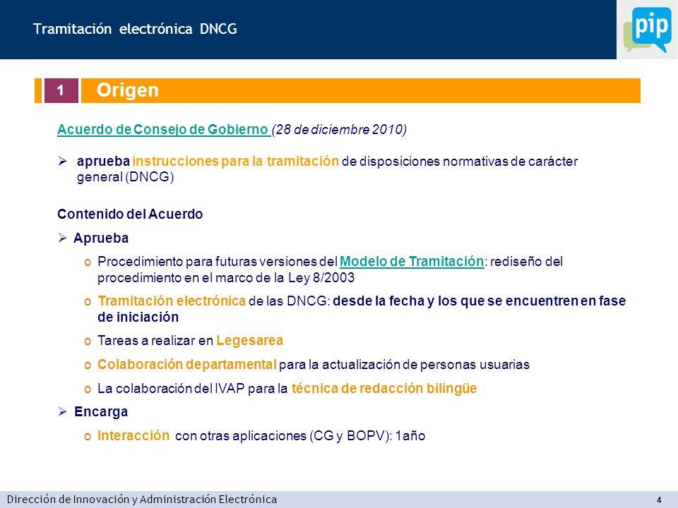 Dirección de Innovación y Administración Electrónica 4 Tramitación electrónica DNCG 1 Origen Acuerdo de Consejo de Gobierno Acuerdo de Consejo de Gobierno (28 de diciembre 2010) aprueba instrucciones para la tramitación de disposiciones normativas de carácter general (DNCG) Contenido del Acuerdo Aprueba oProcedimiento para futuras versiones del Modelo de Tramitación: rediseño del procedimiento en el marco de la Ley 8/2003Modelo de Tramitación oTramitación electrónica de las DNCG: desde la fecha y los que se encuentren en fase de iniciación oTareas a realizar en Legesarea oColaboración departamental para la actualización de personas usuarias oLa colaboración del IVAP para la técnica de redacción bilingüe Encarga oInteracción con otras aplicaciones (CG y BOPV): 1año