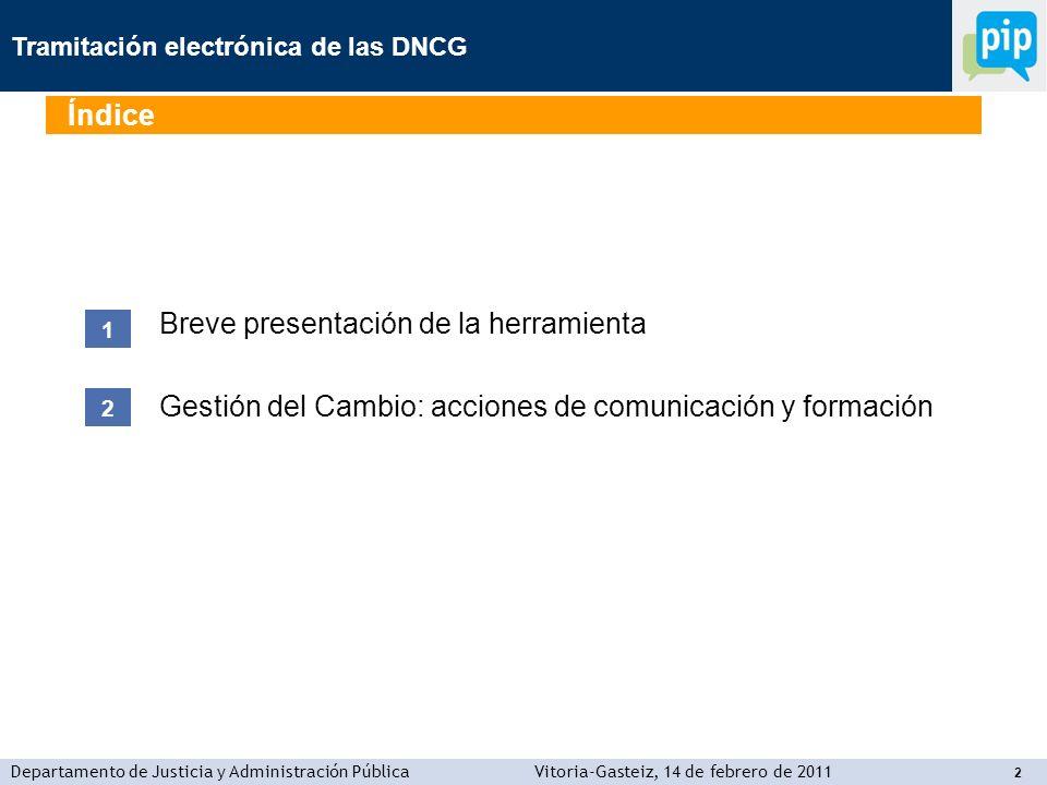 Tramitación electrónica de las DNCG Departamento de Justicia y Administración PúblicaVitoria-Gasteiz, 14 de febrero de 2011 2 Breve presentación de la herramienta Gestión del Cambio: acciones de comunicación y formación 1 2 Índice