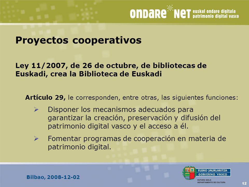 Bilbao, 2008-12-02 12 Proyectos cooperativos Ley 11/2007, de 26 de octubre, de bibliotecas de Euskadi, crea la Biblioteca de Euskadi Artículo 29, le corresponden, entre otras, las siguientes funciones: Disponer los mecanismos adecuados para garantizar la creación, preservación y difusión del patrimonio digital vasco y el acceso a él.