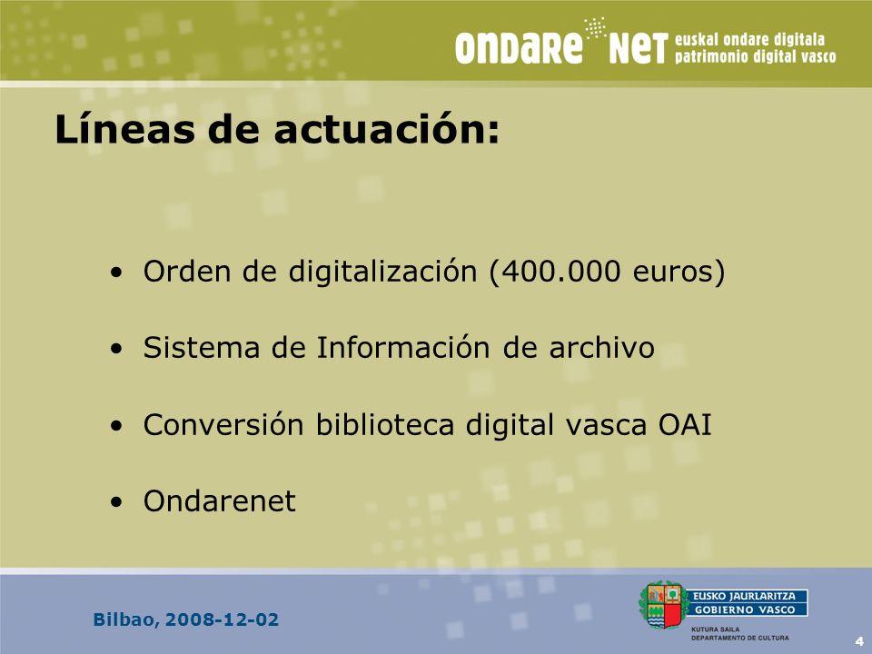 Bilbao, 2008-12-02 4 Líneas de actuación: Orden de digitalización (400.000 euros) Sistema de Información de archivo Conversión biblioteca digital vasca OAI Ondarenet