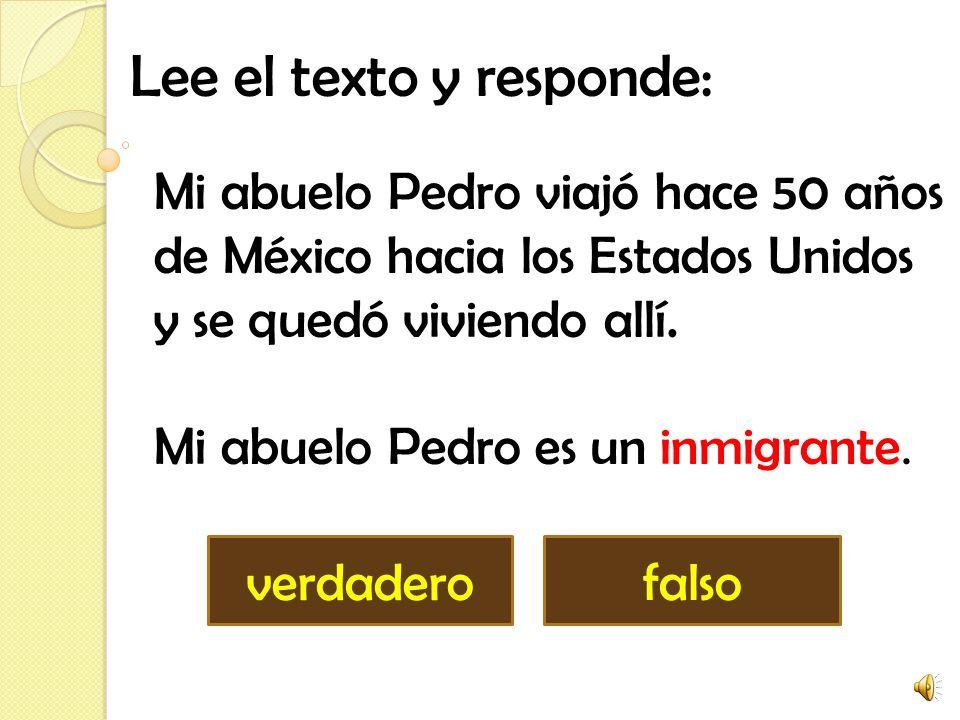Lee el texto y responde: falsoverdadero Mi abuelo Pedro viajó hace 50 años de México hacia los Estados Unidos y se quedó viviendo allí.