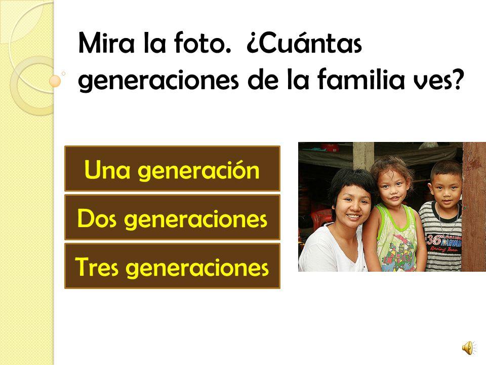 Mira la foto. ¿Cuántas generaciones de la familia ves? Una generación Dos generaciones Tres generaciones
