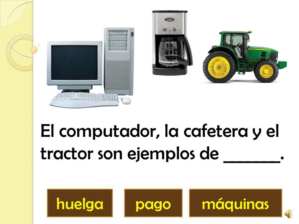 El computador, la cafetera y el tractor son ejemplos de _______. huelgapagomáquinas