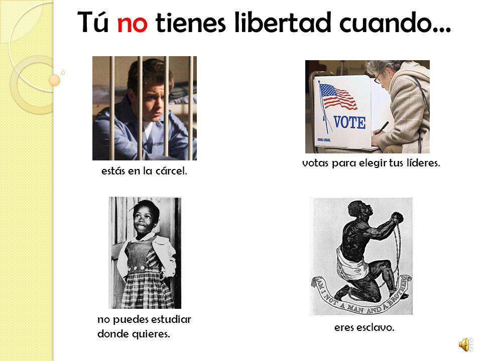 Tú no tienes libertad cuando… estás en la cárcel.votas para elegir tus líderes.