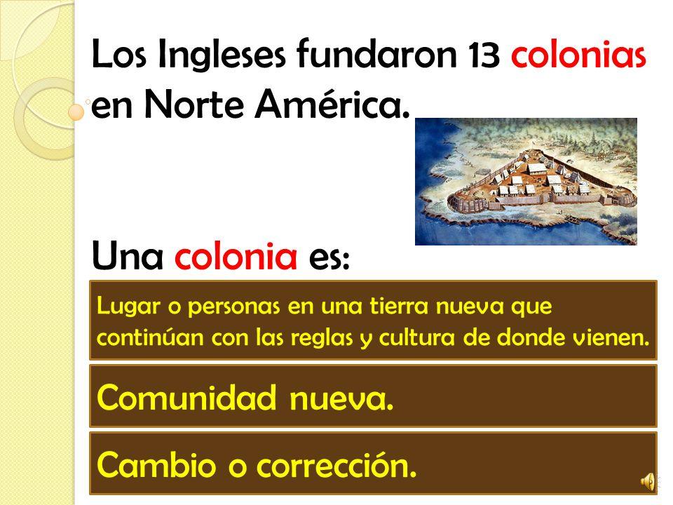 Los Ingleses fundaron 13 colonias en Norte América.