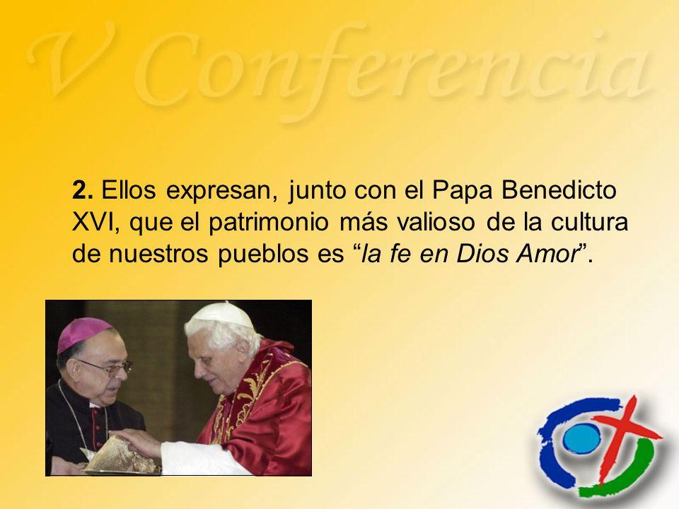 2. Ellos expresan, junto con el Papa Benedicto XVI, que el patrimonio más valioso de la cultura de nuestros pueblos es la fe en Dios Amor.