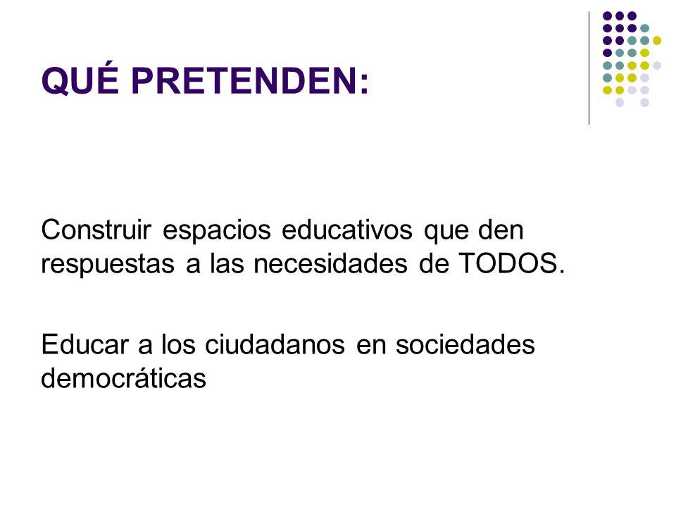 QUÉ PRETENDEN: Construir espacios educativos que den respuestas a las necesidades de TODOS. Educar a los ciudadanos en sociedades democráticas