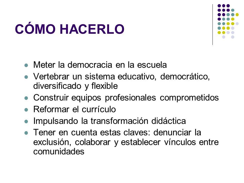 CÓMO HACERLO Meter la democracia en la escuela Vertebrar un sistema educativo, democrático, diversificado y flexible Construir equipos profesionales c