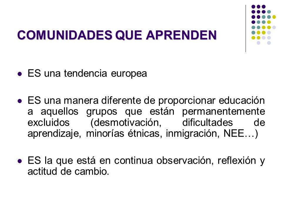 COMUNIDADES QUE APRENDEN ES una tendencia europea ES una manera diferente de proporcionar educación a aquellos grupos que están permanentemente exclui
