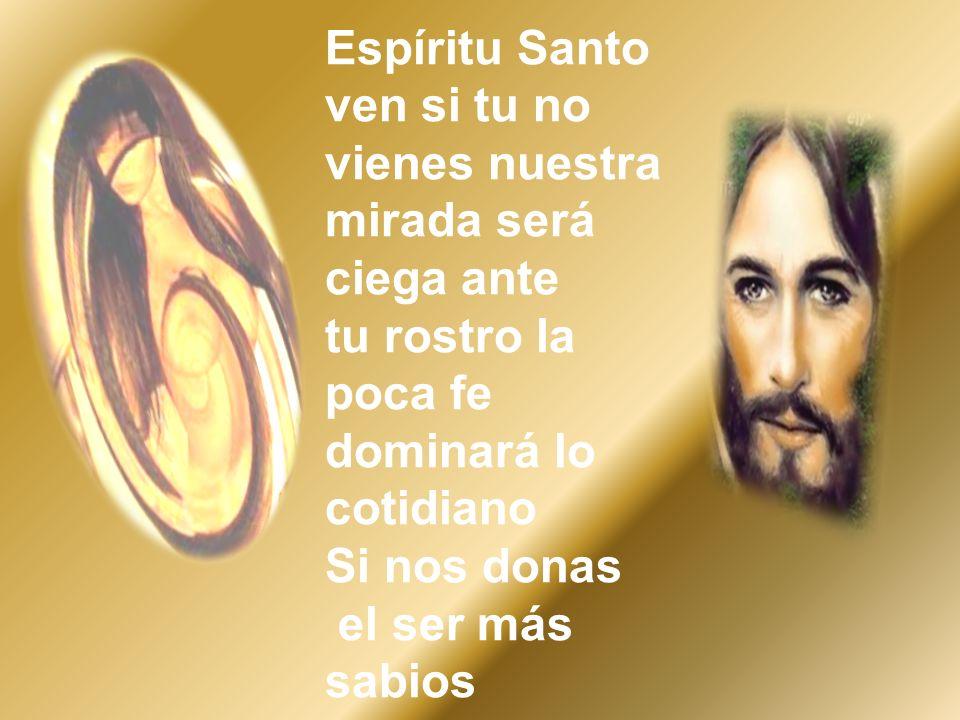 Espíritu Santo ven si tu no vienes nuestra mirada será ciega ante tu rostro la poca fe dominará lo cotidiano Si nos donas el ser más sabios
