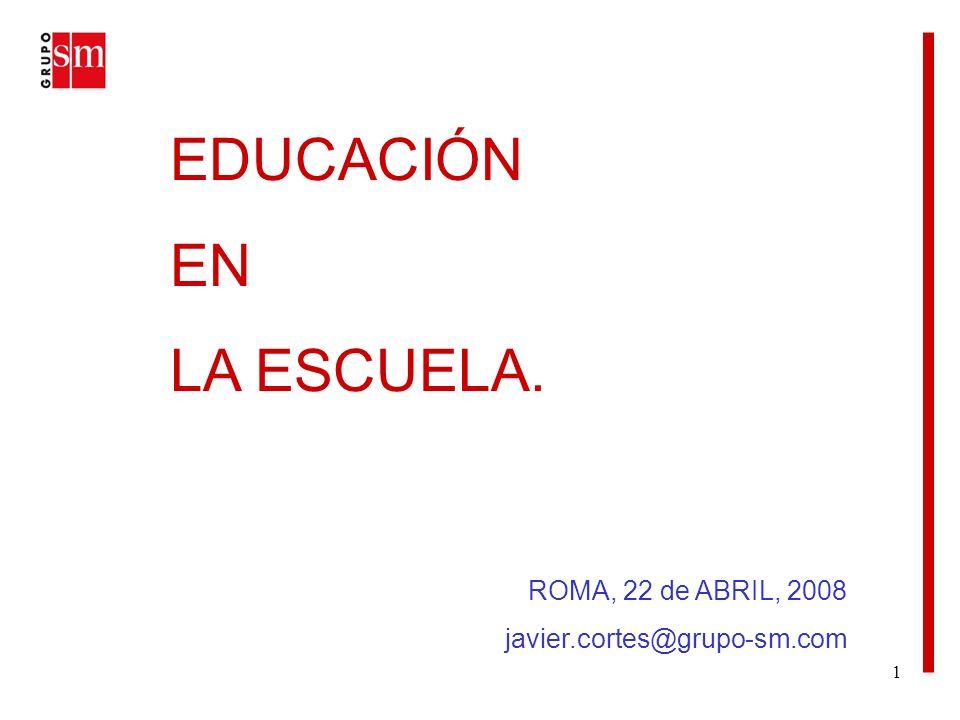 1 EDUCACIÓN EN LA ESCUELA. ROMA, 22 de ABRIL, 2008 javier.cortes@grupo-sm.com