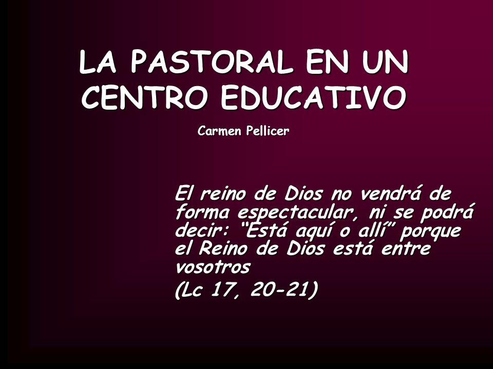 LA PASTORAL EN UN CENTRO EDUCATIVO Carmen Pellicer El reino de Dios no vendrá de forma espectacular, ni se podrá decir: Está aquí o allí porque el Rei