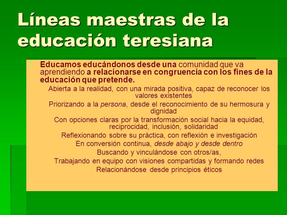 Líneas maestras de la educación teresiana Educación para la formación de personas, hombres y mujeres sujetos de encuentro formadas integralmente: mente y corazón; capacidad crítica y compasión, corresponsabilidad y cooperación; sabiduría y saber instrumental.