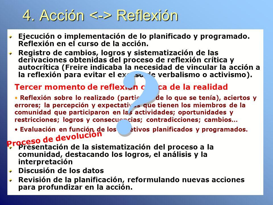 4. Acción Reflexión Ejecución o implementación de lo planificado y programado. Reflexión en el curso de la acción. Registro de cambios, logros y siste