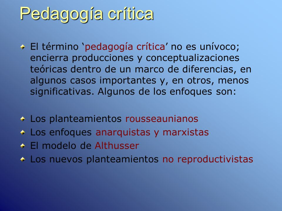 Pedagogía crítica El término pedagogía crítica no es unívoco; encierra producciones y conceptualizaciones teóricas dentro de un marco de diferencias,