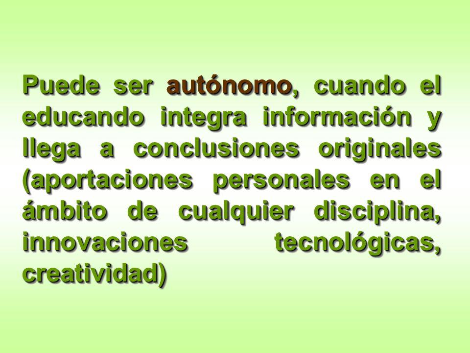Puede ser autónomo, cuando el educando integra información y llega a conclusiones originales (aportaciones personales en el ámbito de cualquier discip