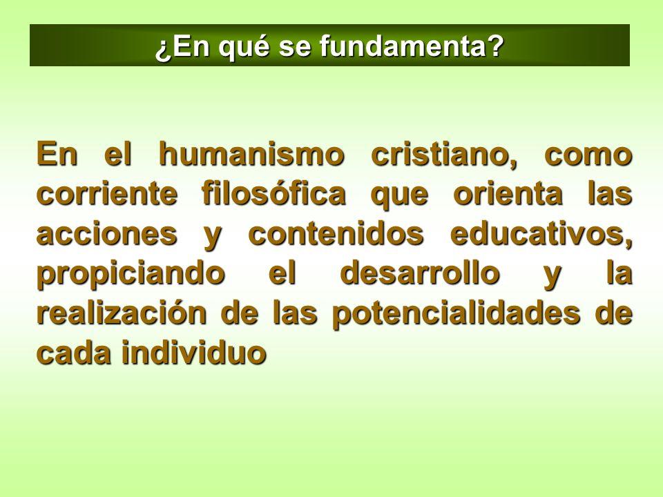 En el humanismo cristiano, como corriente filosófica que orienta las acciones y contenidos educativos, propiciando el desarrollo y la realización de l