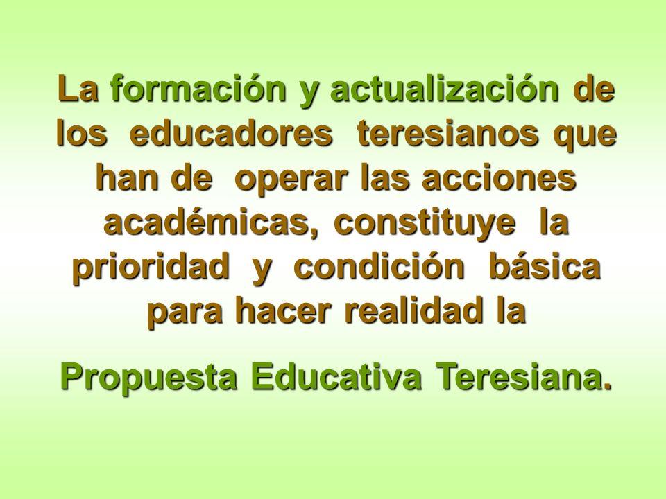 La formación y actualización de los educadores teresianos que han de operar las acciones académicas, constituye la prioridad y condición básica para h
