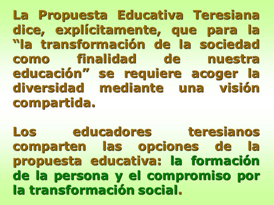 La Propuesta Educativa Teresiana dice, explícitamente, que para la la transformación de la sociedad como finalidad de nuestra educación se requiere ac