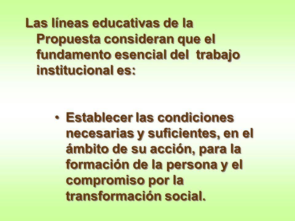 Las líneas educativas de la Propuesta consideran que el fundamento esencial del trabajo institucional es: Establecer las condiciones necesarias y sufi