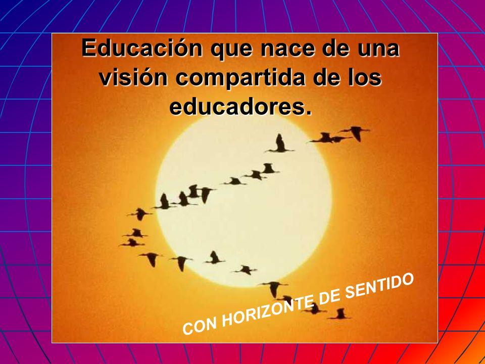 CON HORIZONTE DE SENTIDO Educación que nace de una visión compartida de los educadores.
