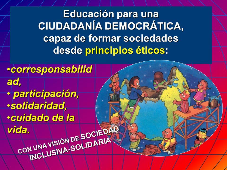 Educación para una CIUDADANÍA DEMOCRÁTICA, capaz de formar sociedades desde principios éticos: CON UNA VISIÓN DE SOCIEDAD INCLUSIVA-SOLIDARIA correspo