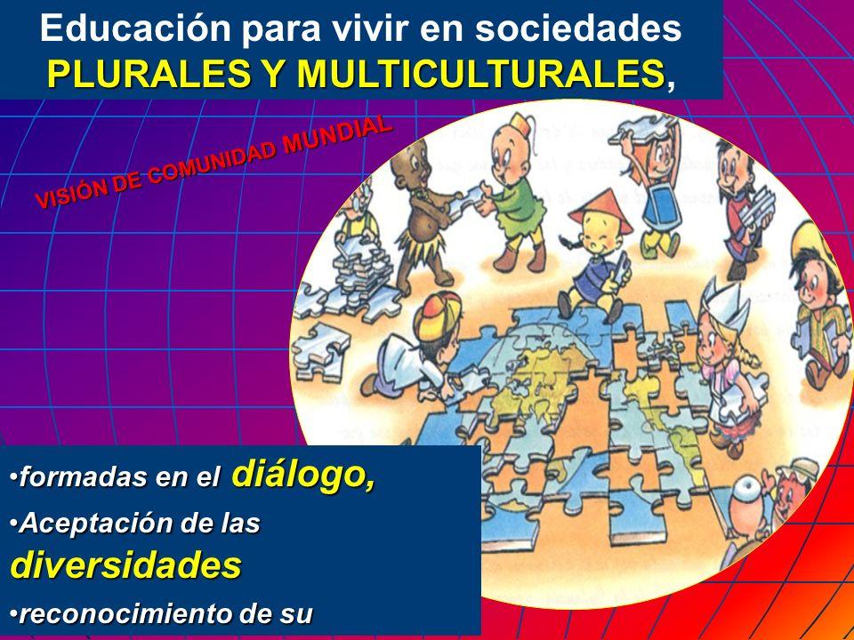 Educación para vivir en sociedades PLURALES Y MULTICULTURALES PLURALES Y MULTICULTURALES, VISIÓN DE COMUNIDAD MUNDIAL formadas en el diálogo,formadas