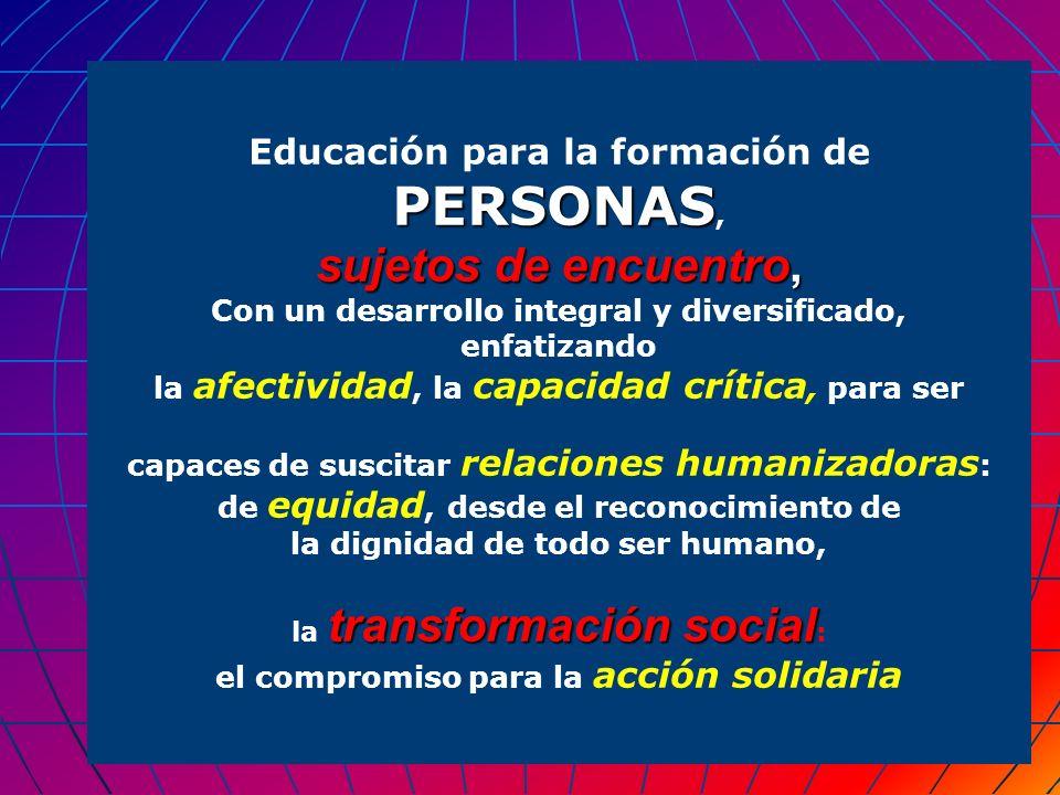PERSONAS Educación para la formación de PERSONAS, sujetos de encuentro, Con un desarrollo integral y diversificado, enfatizando la afectividad, la cap
