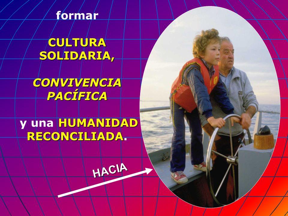 HACIA formar CULTURA SOLIDARIA, CONVIVENCIA PACÍFICA HUMANIDAD RECONCILIADA y una HUMANIDAD RECONCILIADA.