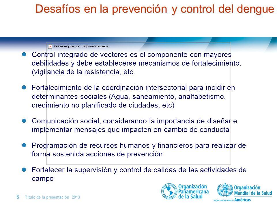 Título de la presentación   2013 8   Desafíos en la prevención y control del dengue Control integrado de vectores es el componente con mayores debilidades y debe establecerse mecanismos de fortalecimiento.