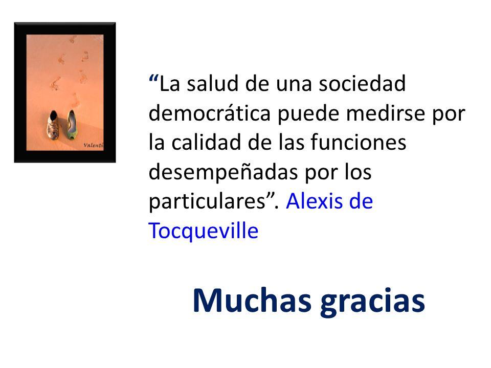 La salud de una sociedad democrática puede medirse por la calidad de las funciones desempeñadas por los particulares. Alexis de Tocqueville Muchas gra