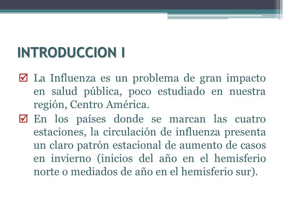 INTRODUCCION I La Influenza es un problema de gran impacto en salud pública, poco estudiado en nuestra región, Centro América. En los países donde se