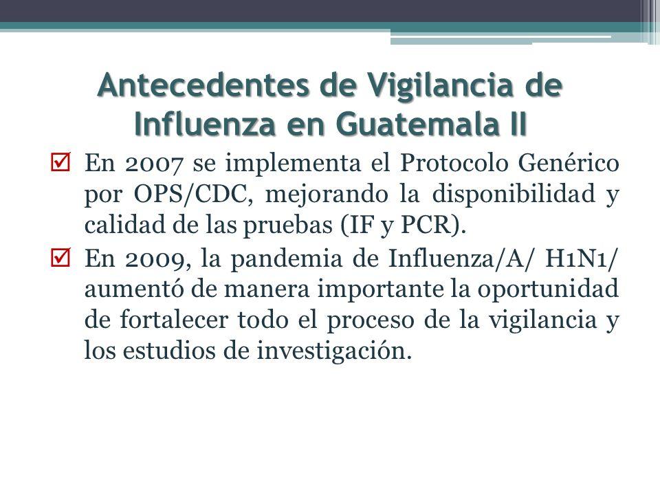 Antecedentes de Vigilancia de Influenza en Guatemala II En 2007 se implementa el Protocolo Genérico por OPS/CDC, mejorando la disponibilidad y calidad