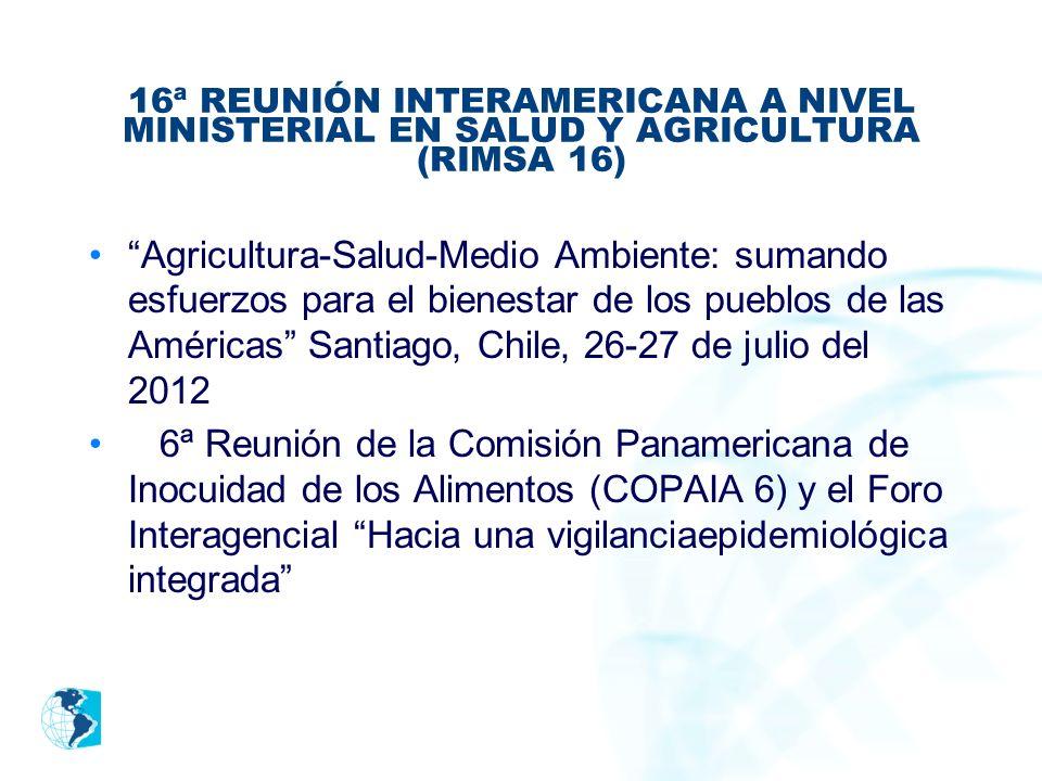 16ª REUNIÓN INTERAMERICANA A NIVEL MINISTERIAL EN SALUD Y AGRICULTURA (RIMSA 16) Agricultura-Salud-Medio Ambiente: sumando esfuerzos para el bienestar