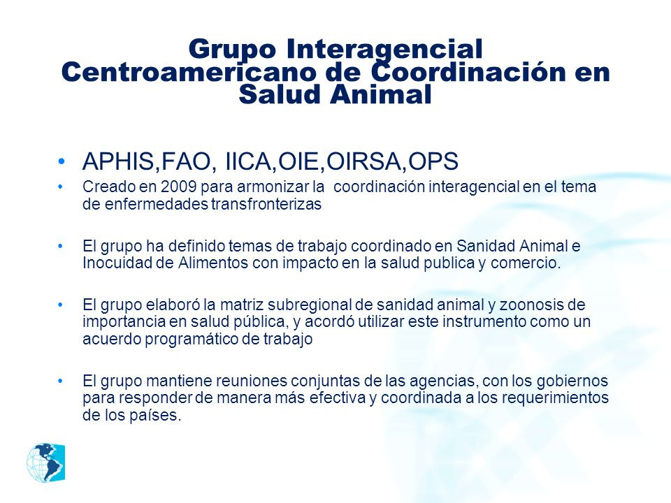 Grupo Interagencial Centroamericano de Coordinación en Salud Animal APHIS,FAO, IICA,OIE,OIRSA,OPS Creado en 2009 para armonizar la coordinación intera