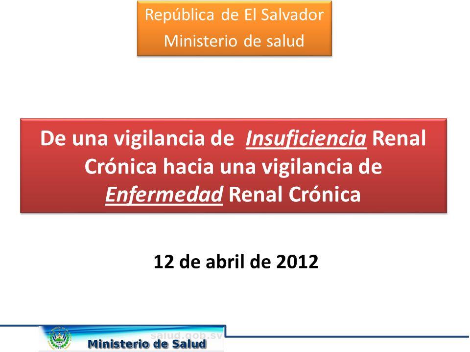 12 de abril de 2012 República de El Salvador Ministerio de salud República de El Salvador Ministerio de salud De una vigilancia de Insuficiencia Renal