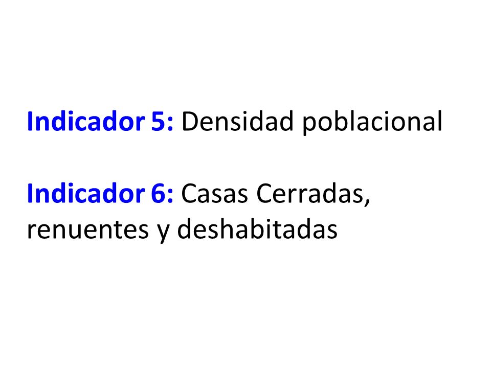 Indicador 5: Densidad poblacional Indicador 6: Casas Cerradas, renuentes y deshabitadas