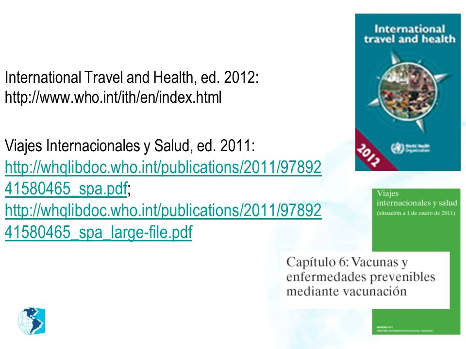 International Travel and Health, ed. 2012: http://www.who.int/ith/en/index.html Viajes Internacionales y Salud, ed. 2011: http://whqlibdoc.who.int/pub