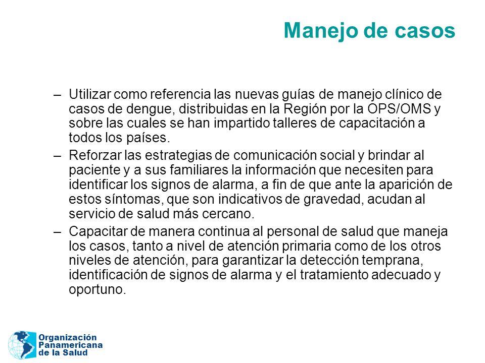 Organización Panamericana de la Salud Manejo de casos –Utilizar como referencia las nuevas guías de manejo clínico de casos de dengue, distribuidas en la Región por la OPS/OMS y sobre las cuales se han impartido talleres de capacitación a todos los países.
