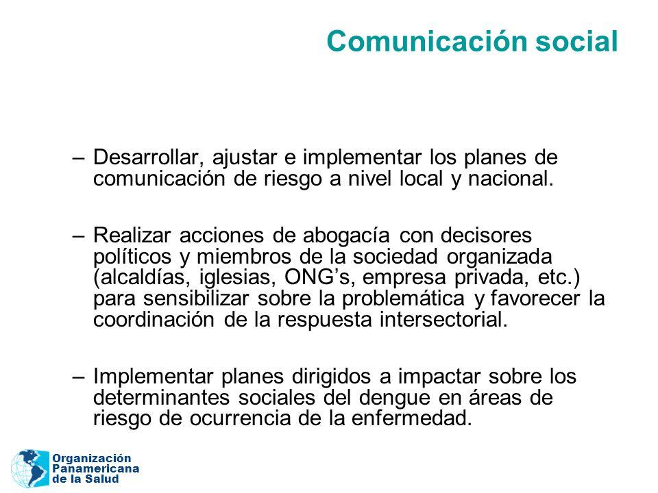 Organización Panamericana de la Salud Comunicación social –Desarrollar, ajustar e implementar los planes de comunicación de riesgo a nivel local y nacional.