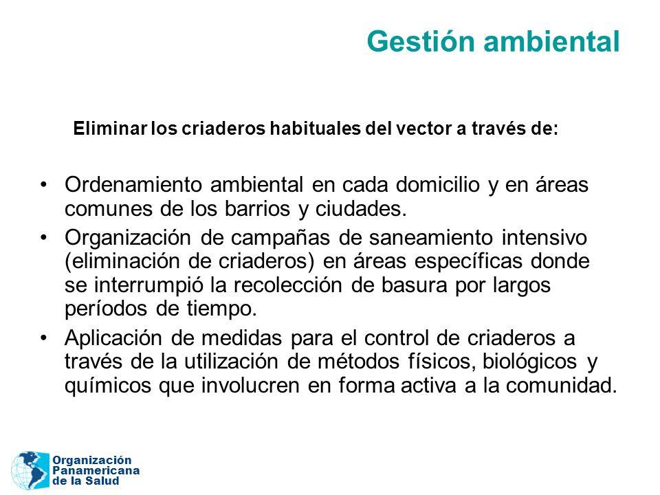 Organización Panamericana de la Salud Gestión ambiental Eliminar los criaderos habituales del vector a través de: Ordenamiento ambiental en cada domicilio y en áreas comunes de los barrios y ciudades.