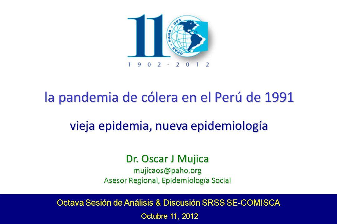 Octava Sesión de Análisis & Discusión SRSS SE-COMISCA Octubre 11, 2012 la pandemia de cólera en el Perú de 1991 vieja epidemia, nueva epidemiología Dr