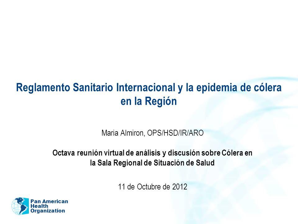 Pan American Health Organization Reglamento Sanitario Internacional y la epidemia de cólera en la Región Maria Almiron, OPS/HSD/IR/ARO Octava reunión virtual de análisis y discusión sobre Cólera en la Sala Regional de Situación de Salud 11 de Octubre de 2012
