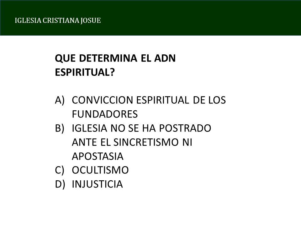 IGLESIA CRISTIANA JOSUE QUE DETERMINA EL ADN ESPIRITUAL? A)CONVICCION ESPIRITUAL DE LOS FUNDADORES B)IGLESIA NO SE HA POSTRADO ANTE EL SINCRETISMO NI