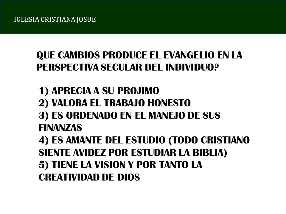 IGLESIA CRISTIANA JOSUE QUE CAMBIOS PRODUCE EL EVANGELIO EN LA PERSPECTIVA SECULAR DEL INDIVIDUO? 1) APRECIA A SU PROJIMO 2) VALORA EL TRABAJO HONESTO
