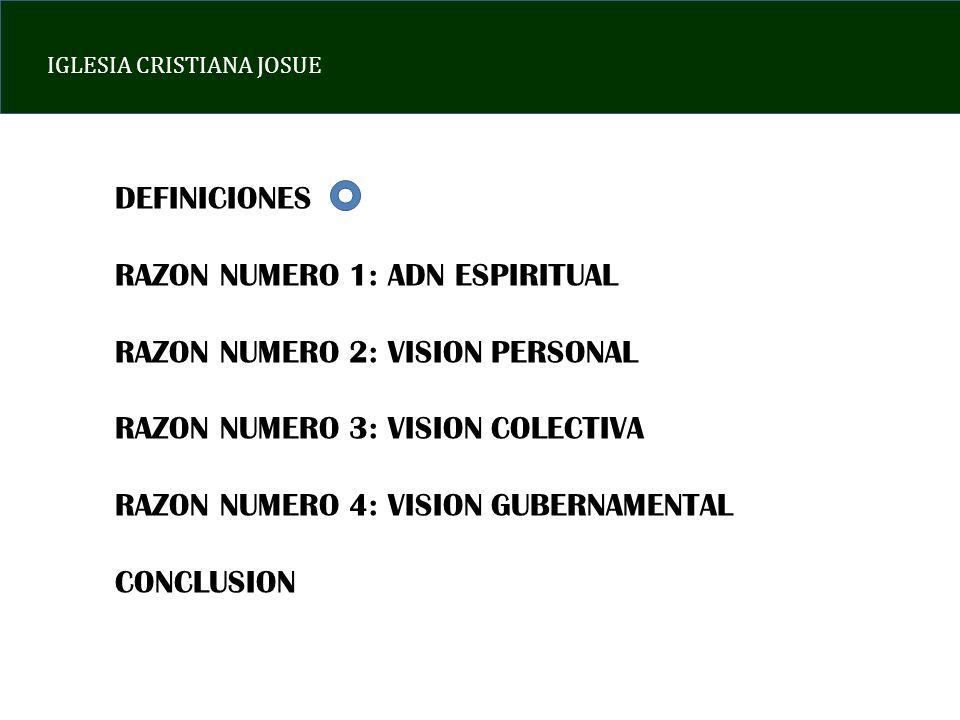 IGLESIA CRISTIANA JOSUE DEFINICIONES RAZON NUMERO 1: ADN ESPIRITUAL RAZON NUMERO 2: VISION PERSONAL RAZON NUMERO 3: VISION COLECTIVA RAZON NUMERO 4: VISION GUBERNAMENTAL CONCLUSION