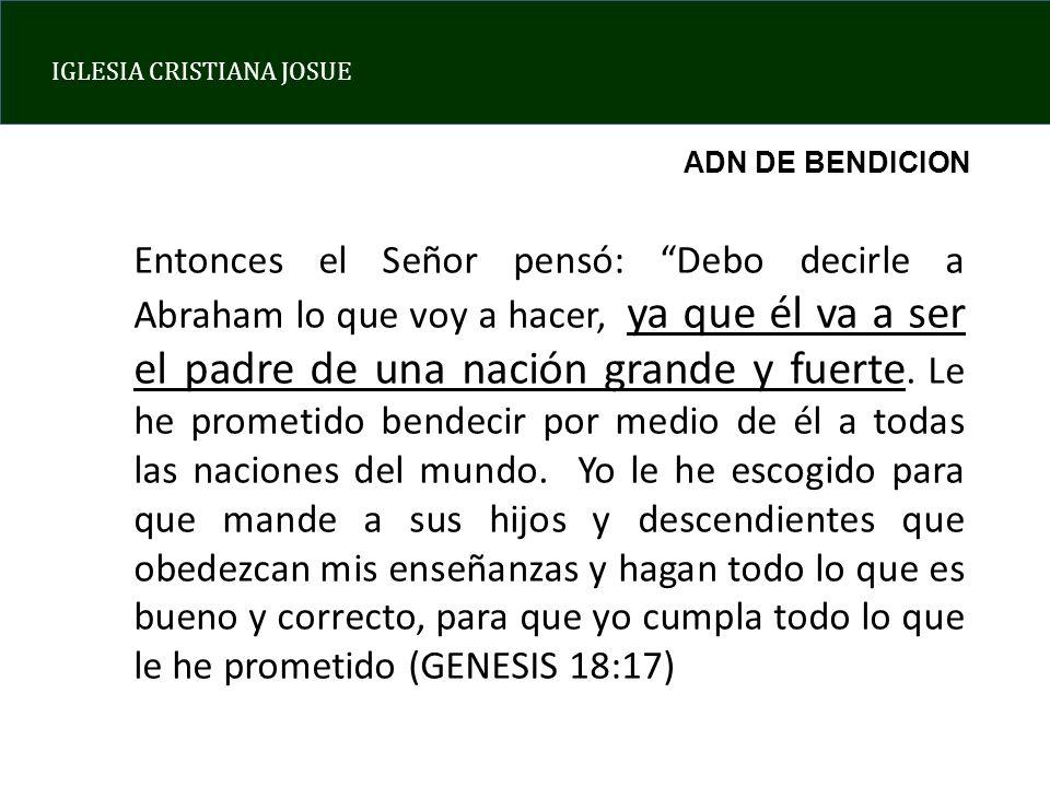 IGLESIA CRISTIANA JOSUE Entonces el Señor pensó: Debo decirle a Abraham lo que voy a hacer, ya que él va a ser el padre de una nación grande y fuerte.