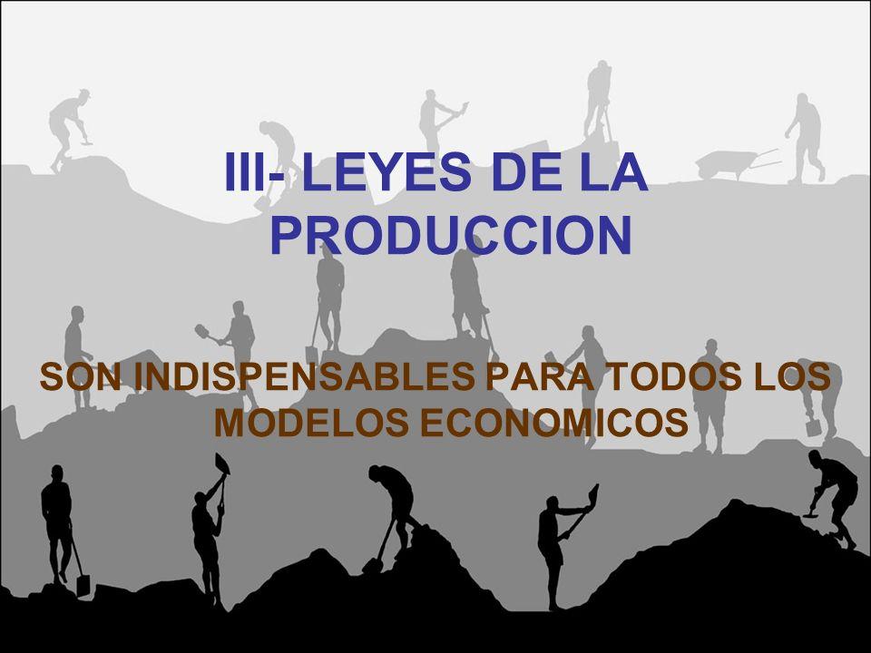 III- LEYES DE LA PRODUCCION SON INDISPENSABLES PARA TODOS LOS MODELOS ECONOMICOS