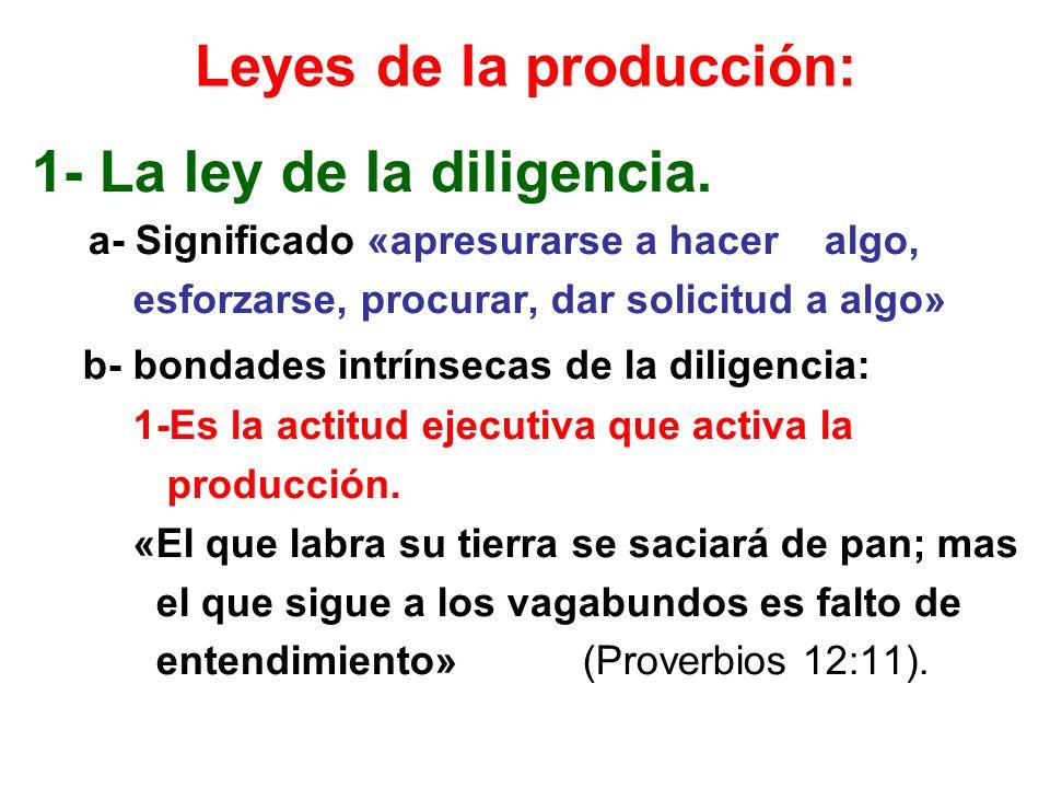 Leyes de la producción: 1- La ley de la diligencia. a- Significado «apresurarse a hacer algo, esforzarse, procurar, dar solicitud a algo» b- bondades